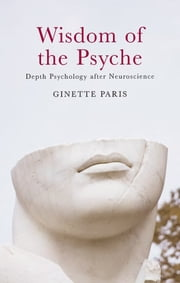 Wisdom of the Psyche - Depth Psychology after Neuroscience ebook by Ginette Paris