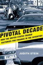 Pivotal Decade: How the United States Traded Factories for Finance in the Seventies ebook by Judith Stein