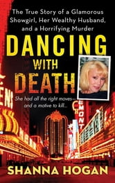 Dancing with Death - The True Story of a Glamorous Showgirl, her Wealthy Husband, and a Horrifying Murder ebook by Shanna Hogan