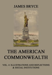 The American Commonwealth - Vol. 4: Illustrations and Reflections & Social Institutions ebook by James Bryce