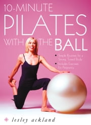 10-Minute Pilates with the Ball: Simple Routines for a Strong, Toned Body – includes exercises for pregnancy ebook by Lesley Ackland