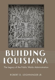 Building Louisiana: The Legacy of the Public Works Administration ebook by Lieberman, Phil