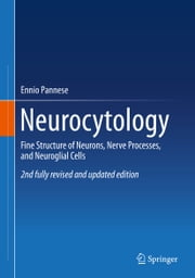Neurocytology - Fine Structure of Neurons, Nerve Processes, and Neuroglial Cells ebook by Ennio Pannese