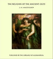 The Religion of the Ancient Celts ebook by J. A. MacCulloch