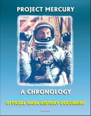 Project Mercury: A Chronology - A History of America's First Manned Spacecraft for the Shepard, Grissom, Glenn, Carpenter, Schirra, Cooper Flights (NASA SP-4001) ebook by Progressive Management