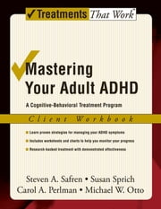 Mastering Your Adult ADHD - A Cognitive-Behavioral Treatment Program ebook by Steven A. Safren,Susan Sprich,Carol A. Perlman,Michael W. Otto