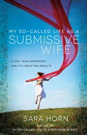 My So-Called Life as a Submissive Wife - A One-Year Experiment...and Its Liberating Results ebook by Sara Horn