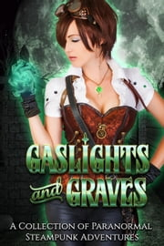 Gaslights and Graves: A Collection of Paranormal Steampunk Adventures ebook by Melanie Karsak, Lexi Ostrow, Katie Hayoz,...