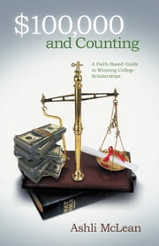 $100,000 and Counting - A Faith-Based Guide to Winning College Scholarships ebook by Ashli McLean