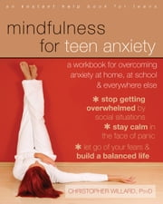 Mindfulness for Teen Anxiety - A Workbook for Overcoming Anxiety at Home, at School, and Everywhere Else ebook by Christopher Willard, PsyD