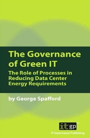 The Governance of Green IT - The Role of Processes in Reducing Data Center Energy Requirements ebook by George Spafford