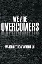 WE ARE OVERCOMERS ebook by MAJOR LEE BOATWRIGHT JR.