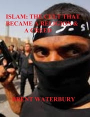 Narrating Islam: The Cult That Became a Religion and a Creed ebook by Brent Waterbury