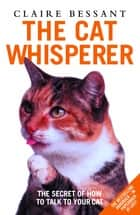 The Cat Whisperer - The Secret of How to Talk to Your Cat ebook by Claire Bessant