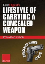 Gun Digest's Lifestyle of Carrying a Concealed Weapon eShort: Carrying a concealed handgun will change your life. Find out how. ebook by Massad Ayoob