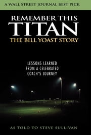 Remember This Titan - The Bill Yoast Story: Lessons Learned from a Celebrated Coach's Journey As Told to Steve Sullivan ebook by Steve Sullivan