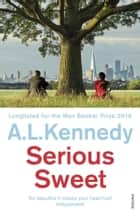 Serious Sweet - Longlisted for the Man Booker Prize ebook by A.L. Kennedy