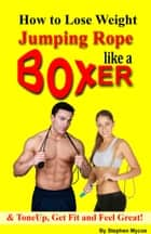 How to Lose Weight Jumping Rope Like a Boxer & ToneUp, Get Fit and Feel Great! ebook by Stephen Mycoe