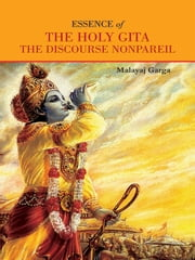 Essence of The Holy Gita - The Discourse Nonpareil ebook by Malayaj Garga