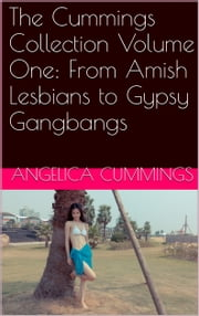The Cummings Collection Volume One: From Amish Lesbians to Gypsy Gangbangs ebook by Angelica Cummings