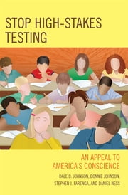 Stop High-Stakes Testing - An Appeal to America's Conscience ebook by Dale Johnson,Bonnie Johnson,Steve Farenga,Daniel Ness