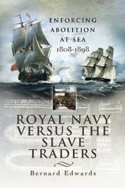 Royal Navy Versus the Slave Traders - Enforcing Abolition at Sea 1808-1898 eBook by Edwards, Bernard