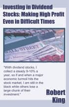 Investing in Dividend Stocks: Making High Profit Even in Difficult Times ebook by Robert Alan King