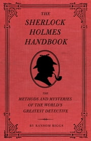 The Sherlock Holmes Handbook - The Methods and Mysteries of the World's Greatest Detective ebook by Ransom Riggs, Eugene Smith