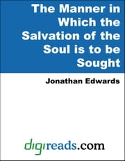 The Manner in Which the Salvation of the Soul is to be Sought ebook by Edwards, Jonathan