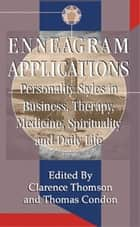 Enneagram Applications - Personality Styles in Business, Therapy, Medicine, Spirituality and Daily Life ebook by Clarence Thomson and Thomas Condon