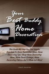 Your Best Buddy To Home Decoration - This Guide Will Help You Find Helpful Solutions To Home Decoration Ideas, Home Decorating Tips, Cheap Home Decorating Ideas, Home Decor Catalogs, Home Decorating Fabrics And A Whole Lot More! ebook by Jose R. Alexander