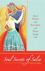 Soul Secrets of Salsa - How to Partner with Your Spirit and Dance through Life ebook by Claire Timberlake