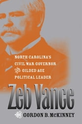 Zeb Vance - North Carolina's Civil War Governor and Gilded Age Political Leader ebook by Gordon B. McKinney