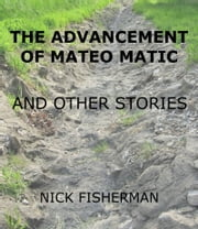 The Advancement of Mateo Matic and Other Stories ebook by Nick Fisherman