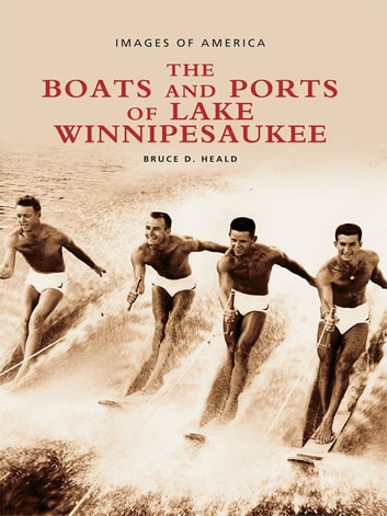 The Boats and Ports of Lake Winnipesaukee ebook by Bruce D. Heald