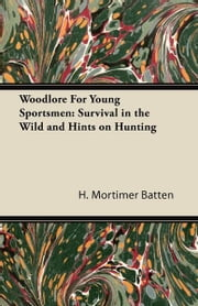 Woodlore For Young Sportsmen: Survival in the Wild and Hints on Hunting ebook by H. Mortimer Batten
