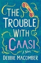 The Trouble with Caasi - A Novel eBook by Debbie Macomber