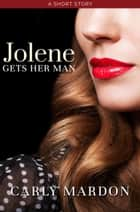 Jolene Gets Her Man - A Short Story ebook by Carly Mardon