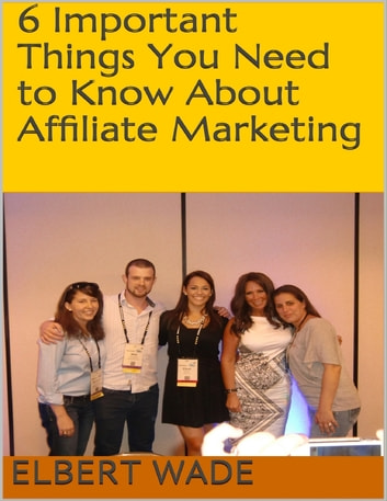 6 Important Things You Need to Know About Affiliate Marketing ebook by Elbert Wade