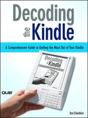 Decoding the Kindle - A Comprehensive Guide to Getting the Most Out of Your Kindle ebook by Jim Cheshire