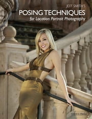 Jeff Smith's Posing Techniques for Location Portrait Photography ebook by Jeff Smith