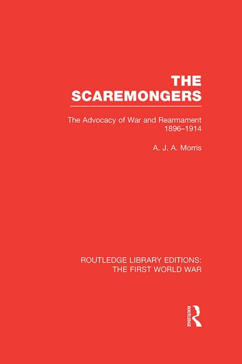 The Scaremongers (RLE The First World War) - The Advocacy of War and Rearmament 1896-1914 ebook by A. J. A. Morris