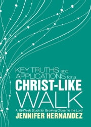 Key Truths and Applications for A Christ-Like Walk - A 15-Week Study for Growing Closer to the Lord ebook by Jennifer Hernandez