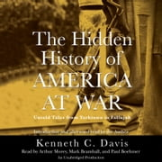 The Hidden History of America at War - Untold Tales from Yorktown to Fallujah audiobook by Kenneth C. Davis