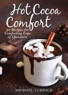 Hot Cocoa Comfort - 50 Recipes for Comforting Cups of Chocolate ebook by Michael Turback