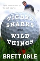 Tigers, Sharks and Wild Things - Tales from On and Off the Golf Course ebook by Brett Ogle