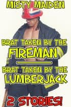 Brat taken by the fireman/Brat taken by the lumberjack - 2 stories! eBook by Misty Maiden
