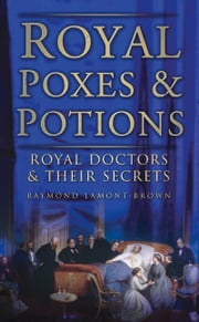 Royal Poxes & Potions - Royal Doctors and Their Secrets ebook by Raymond Lamont-Brown