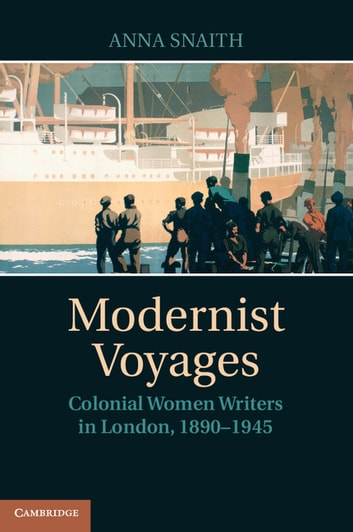 Modernist Voyages - Colonial Women Writers in London, 1890–1945 eBook by Anna Snaith