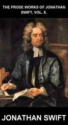 The Prose Works of Jonathan Swift, Vol. X. [mit Glossar in Deutsch] ebook by Jonathan Swift,Eternity Ebooks